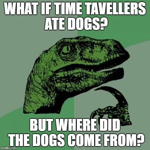 UHHHH | WHAT IF TIME TAVELLERS ATE DOGS? BUT WHERE DID THE DOGS COME FROM? | image tagged in memes,philosoraptor | made w/ Imgflip meme maker