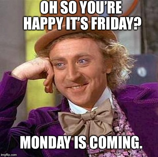 Creepy Condescending Wonka Meme | OH SO YOU'RE HAPPY IT'S FRIDAY? MONDAY IS COMING. | image tagged in memes,creepy condescending wonka | made w/ Imgflip meme maker