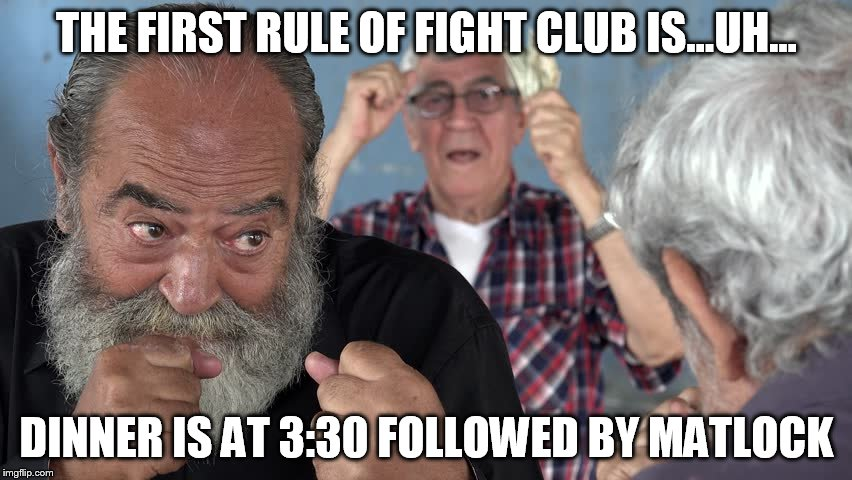 Old men fighting | THE FIRST RULE OF FIGHT CLUB IS...UH... DINNER IS AT 3:30 FOLLOWED BY MATLOCK | image tagged in old,fight,fight club,gambling | made w/ Imgflip meme maker