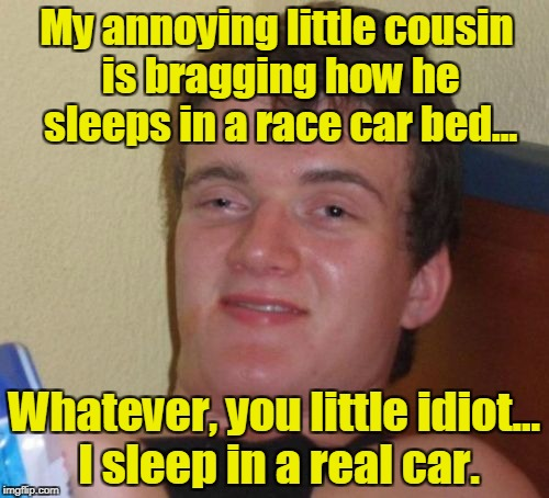 10 Guy Meme | My annoying little cousin is bragging how he sleeps in a race car bed... Whatever, you little idiot... I sleep in a real car. | image tagged in memes,10 guy | made w/ Imgflip meme maker