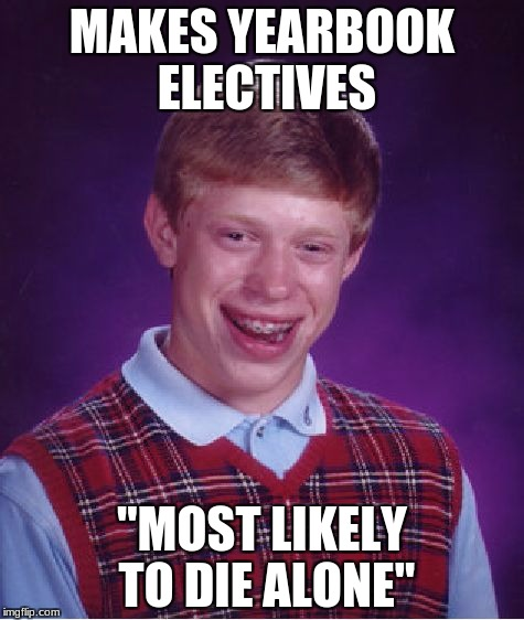 "Well Then... | MAKES YEARBOOK ELECTIVES ""MOST LIKELY TO DIE ALONE"" 