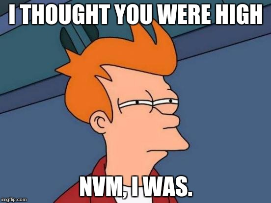 Futurama Fry Meme | I THOUGHT YOU WERE HIGH NVM, I WAS. | image tagged in memes,futurama fry | made w/ Imgflip meme maker