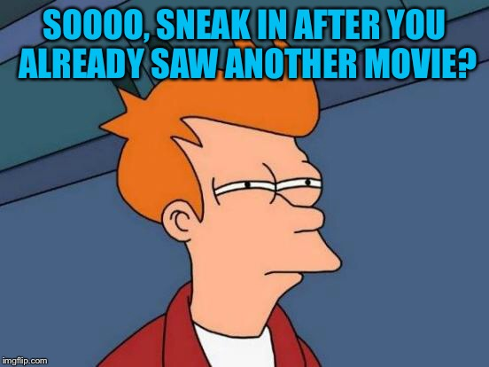 Futurama Fry Meme | SOOOO, SNEAK IN AFTER YOU ALREADY SAW ANOTHER MOVIE? | image tagged in memes,futurama fry | made w/ Imgflip meme maker