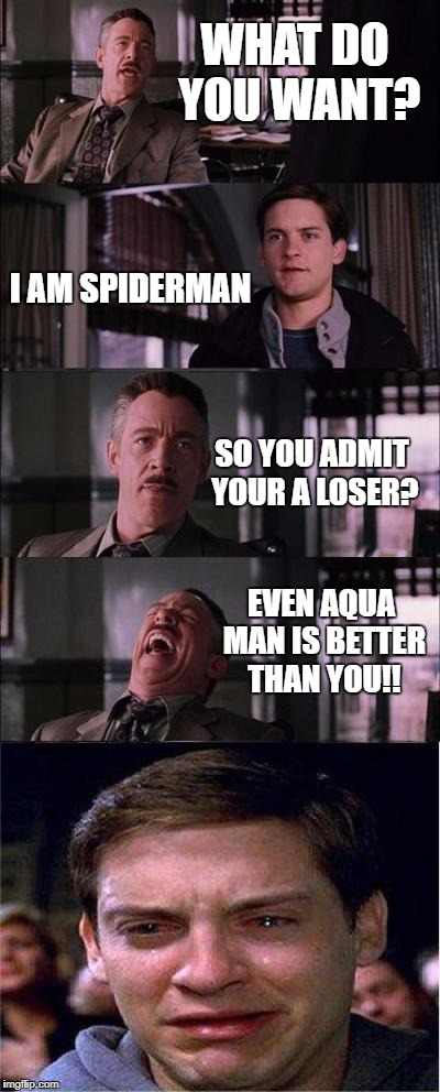 the life Aquatic: spiderman edition | WHAT DO YOU WANT? I AM SPIDERMAN SO YOU ADMIT YOUR A LOSER? EVEN AQUA MAN IS BETTER THAN YOU!! | image tagged in memes,peter parker cry | made w/ Imgflip meme maker