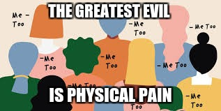 THE GREATEST EVIL IS PHYSICAL PAIN | image tagged in deep | made w/ Imgflip meme maker