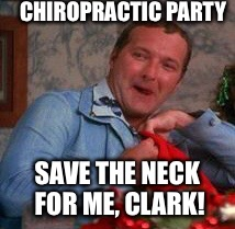 CHIROPRACTIC PARTY SAVE THE NECK FOR ME, CLARK! | image tagged in chiropractor,christmas memes | made w/ Imgflip meme maker