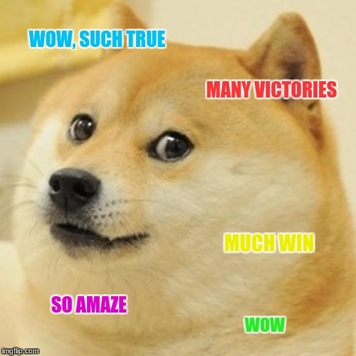 Doge Meme | WOW, SUCH TRUE MANY VICTORIES MUCH WIN SO AMAZE WOW | image tagged in memes,doge | made w/ Imgflip meme maker