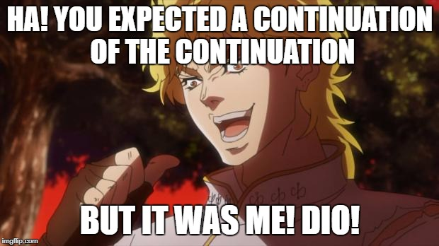 dio!!!!!!!!!!! | HA! YOU EXPECTED A CONTINUATION OF THE CONTINUATION BUT IT WAS ME! DIO! | image tagged in dio | made w/ Imgflip meme maker