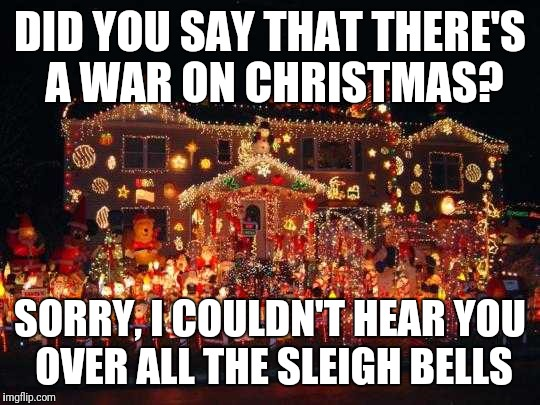 War on Christmas  | DID YOU SAY THAT THERE'S A WAR ON CHRISTMAS? SORRY, I COULDN'T HEAR YOU OVER ALL THE SLEIGH BELLS | image tagged in crazy christmas lights,war on christmas | made w/ Imgflip meme maker