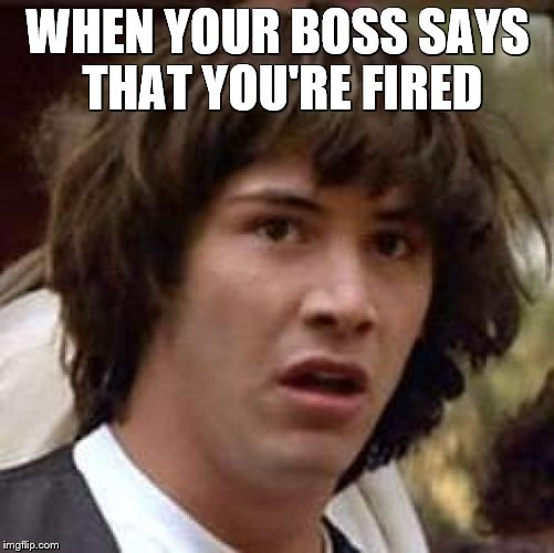 Conspiracy Keanu Meme | WHEN YOUR BOSS SAYS THAT YOU'RE FIRED | image tagged in memes,conspiracy keanu | made w/ Imgflip meme maker