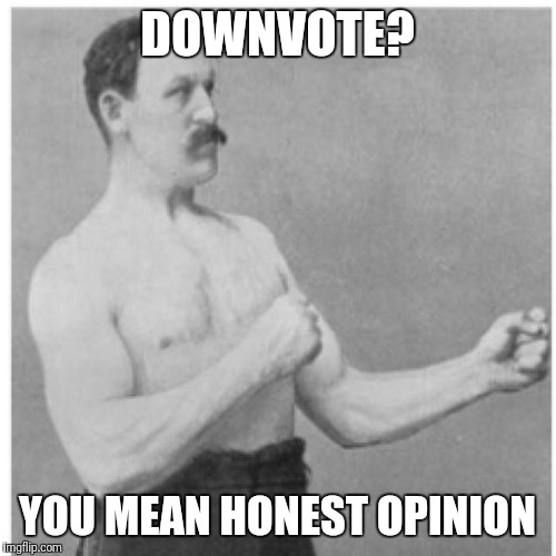 Downvote  | DOWNVOTE? YOU MEAN HONEST OPINION | image tagged in memes,overly manly man,downvote | made w/ Imgflip meme maker