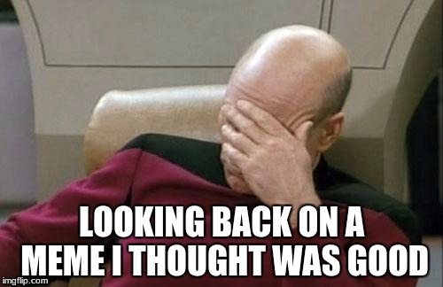 Ahhh, early imgflip days | LOOKING BACK ON A MEME I THOUGHT WAS GOOD | image tagged in memes,captain picard facepalm | made w/ Imgflip meme maker