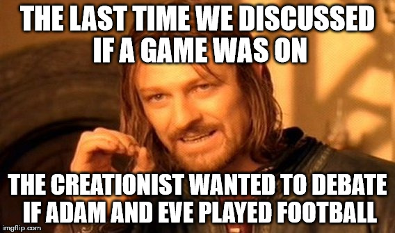 One Does Not Simply Meme | THE LAST TIME WE DISCUSSED IF A GAME WAS ON THE CREATIONIST WANTED TO DEBATE IF ADAM AND EVE PLAYED FOOTBALL | image tagged in memes,one does not simply | made w/ Imgflip meme maker
