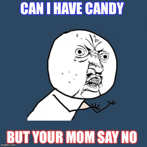 Y U No Meme | CAN I HAVE CANDY BUT YOUR MOM SAY NO | image tagged in memes,y u no | made w/ Imgflip meme maker