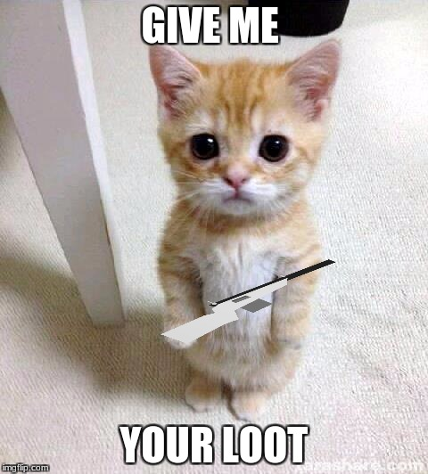 How someone looks when they threaten you with a sportshot | GIVE ME YOUR LOOT | image tagged in memes,cute cat,unturned | made w/ Imgflip meme maker