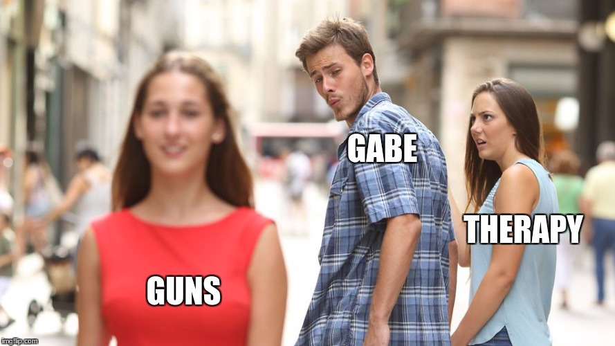 GABE GUNS THERAPY | image tagged in disloyal man | made w/ Imgflip meme maker