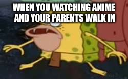 Spongegar Meme | WHEN YOU WATCHING ANIME AND YOUR PARENTS WALK IN | image tagged in memes,spongegar | made w/ Imgflip meme maker
