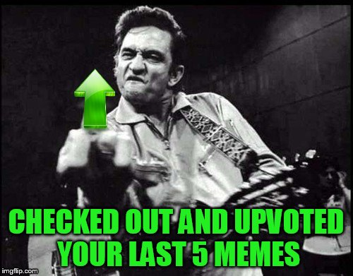 CHECKED OUT AND UPVOTED YOUR LAST 5 MEMES | made w/ Imgflip meme maker