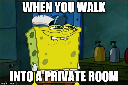 Dont You Squidward Meme | WHEN YOU WALK INTO A PRIVATE ROOM | image tagged in memes,dont you squidward | made w/ Imgflip meme maker