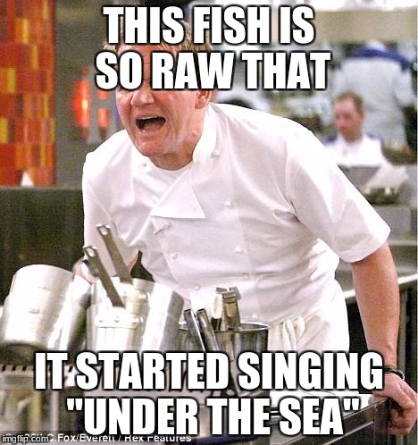 "Chef Gordon Ramsay Meme | THIS FISH IS SO RAW THAT IT STARTED SINGING ""UNDER THE SEA"" 