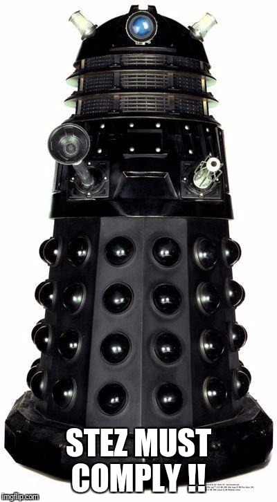 dalek | STEZ MUST COMPLY !! | image tagged in dalek | made w/ Imgflip meme maker