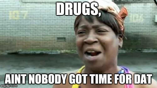 Aint Nobody Got Time For That Meme | DRUGS, AINT NOBODY GOT TIME FOR DAT | image tagged in memes,aint nobody got time for that | made w/ Imgflip meme maker