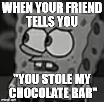 "You stole my only food | WHEN YOUR FRIEND TELLS YOU ""YOU STOLE MY CHOCOLATE BAR"" 
