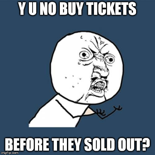 Y U No Meme | Y U NO BUY TICKETS BEFORE THEY SOLD OUT? | image tagged in memes,y u no | made w/ Imgflip meme maker