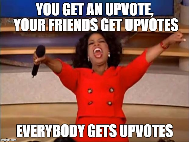 Oprah You Get A Meme | YOU GET AN UPVOTE, YOUR FRIENDS GET UPVOTES EVERYBODY GETS UPVOTES | image tagged in memes,oprah you get a | made w/ Imgflip meme maker