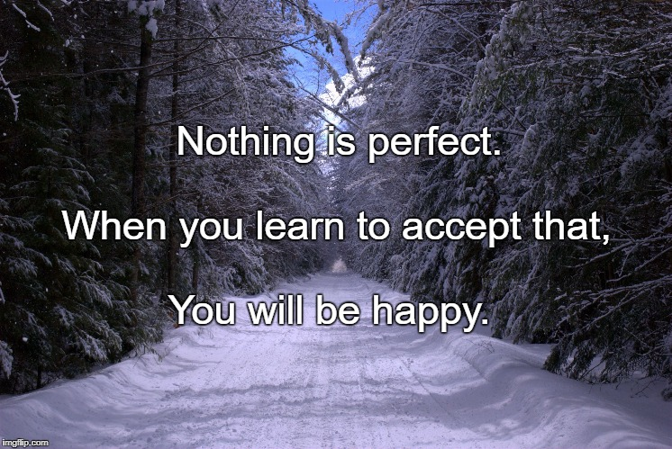 Nothing is perfect. You will be happy. When you learn to accept that, | image tagged in snow trails | made w/ Imgflip meme maker