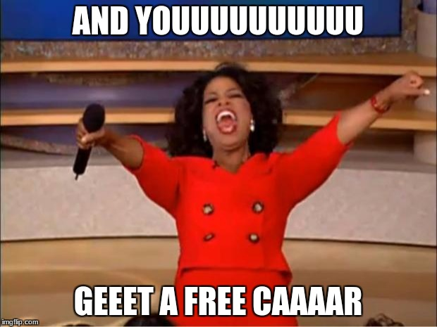 am I the only one who thought about this? | AND YOUUUUUUUUUU GEEET A FREE CAAAAR | image tagged in memes,oprah you get a,good memes,whitney houston | made w/ Imgflip meme maker