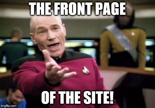 Picard Wtf Meme | THE FRONT PAGE OF THE SITE! | image tagged in memes,picard wtf | made w/ Imgflip meme maker