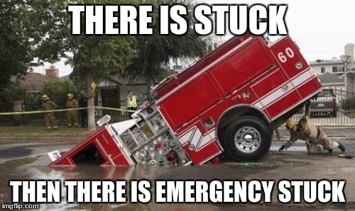 THERE IS STUCK THEN THERE IS EMERGENCY STUCK | image tagged in firefighter | made w/ Imgflip meme maker