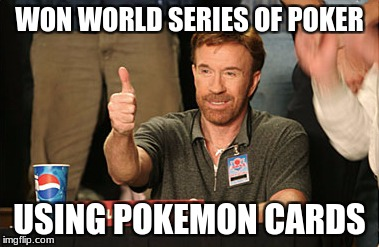 Chuck Norris Approves Meme | WON WORLD SERIES OF POKER USING POKEMON CARDS | image tagged in memes,chuck norris approves,chuck norris | made w/ Imgflip meme maker