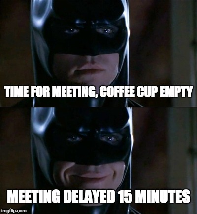 Batman Smiles | TIME FOR MEETING, COFFEE CUP EMPTY MEETING DELAYED 15 MINUTES | image tagged in memes,batman smiles | made w/ Imgflip meme maker