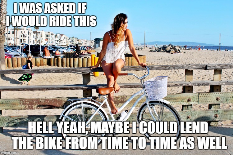 I WAS ASKED IF I WOULD RIDE THIS HELL YEAH, MAYBE I COULD LEND THE BIKE FROM TIME TO TIME AS WELL | image tagged in hell yeah | made w/ Imgflip meme maker