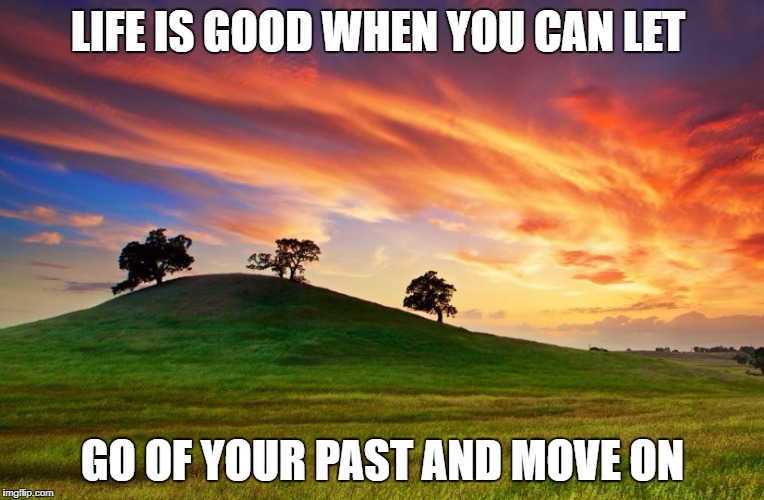 LIFE IS GOOD WHEN YOU CAN LET GO OF YOUR PAST AND MOVE ON | image tagged in inspirational | made w/ Imgflip meme maker