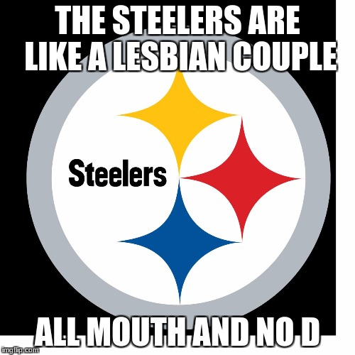 THE STEELERS ARE LIKE A LESBIAN COUPLE ALL MOUTH AND NO D | image tagged in steelers logo | made w/ Imgflip meme maker