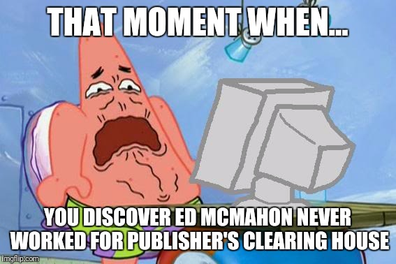 Patrick Star Internet Disgust | THAT MOMENT WHEN... YOU DISCOVER ED MCMAHON NEVER WORKED FOR PUBLISHER'S CLEARING HOUSE | image tagged in patrick star internet disgust | made w/ Imgflip meme maker