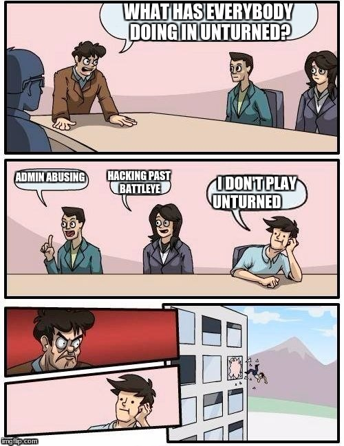 what are we doing in unturned? | WHAT HAS EVERYBODY DOING IN UNTURNED? ADMIN ABUSING HACKING PAST BATTLEYE I DON'T PLAY UNTURNED | image tagged in memes,boardroom meeting suggestion,unturned | made w/ Imgflip meme maker