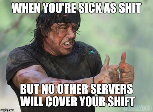 Thumbs Up Rambo | WHEN YOU'RE SICK AS SHIT BUT NO OTHER SERVERS WILL COVER YOUR SHIFT | image tagged in thumbs up rambo | made w/ Imgflip meme maker