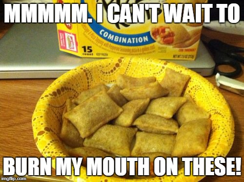 Good Guy Pizza Rolls Meme | MMMMM. I CAN'T WAIT TO BURN MY MOUTH ON THESE! | image tagged in memes,good guy pizza rolls | made w/ Imgflip meme maker