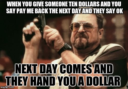 Am I The Only One Around Here Meme | WHEN YOU GIVE SOMEONE TEN DOLLARS AND YOU SAY PAY ME BACK THE NEXT DAY AND THEY SAY OK NEXT DAY COMES AND THEY HAND YOU A DOLLAR | image tagged in memes,am i the only one around here | made w/ Imgflip meme maker