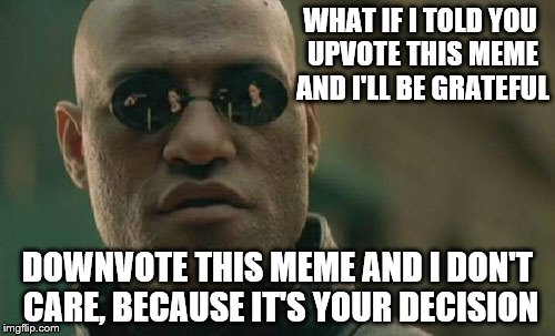 The downvote button is fine the way it is. The whole premise of this option is so the flagging of memes isn't abused. | WHAT IF I TOLD YOU UPVOTE THIS MEME AND I'LL BE GRATEFUL DOWNVOTE THIS MEME AND I DON'T CARE, BECAUSE IT'S YOUR DECISION | image tagged in memes,matrix morpheus | made w/ Imgflip meme maker