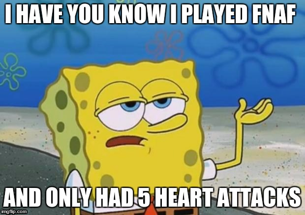 Spongebob tuff fnaf | I HAVE YOU KNOW I PLAYED FNAF AND ONLY HAD 5 HEART ATTACKS | image tagged in spongebob tuff fnaf | made w/ Imgflip meme maker