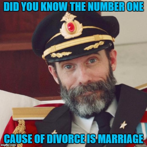 Although being single is lonely at times...it sure is a whole lot cheaper!!! | DID YOU KNOW THE NUMBER ONE CAUSE OF DIVORCE IS MARRIAGE | image tagged in captain obvious,memes,love  marriage,marriage,funny,divorde | made w/ Imgflip meme maker
