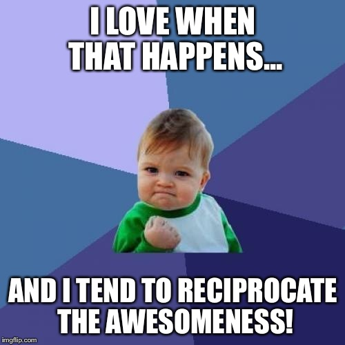 Success Kid Meme | I LOVE WHEN THAT HAPPENS... AND I TEND TO RECIPROCATE THE AWESOMENESS! | image tagged in memes,success kid | made w/ Imgflip meme maker