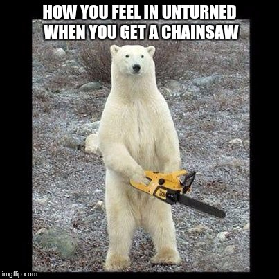 Unturned lumberjack | HOW YOU FEEL IN UNTURNED WHEN YOU GET A CHAINSAW | image tagged in memes,chainsaw bear,unturned | made w/ Imgflip meme maker