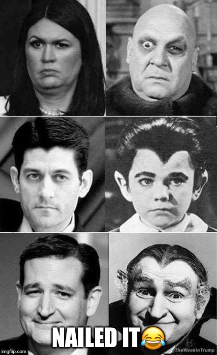 They're creepy and they're kooky! | NAILED IT | image tagged in sarah huckabee sanders,paul ryan,ted cruz,republicans,donald trump | made w/ Imgflip meme maker
