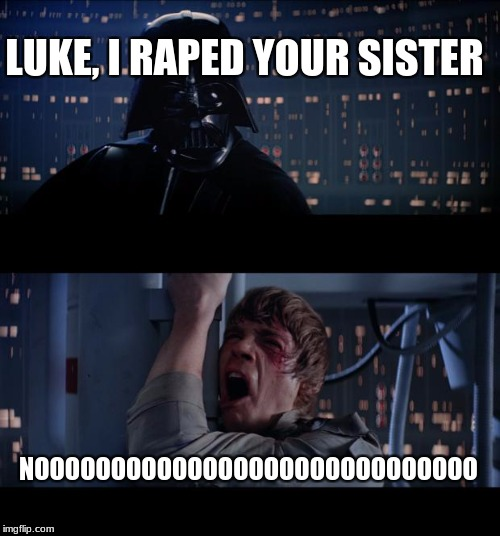 Star Wars No Meme | LUKE, I **PED YOUR SISTER NOOOOOOOOOOOOOOOOOOOOOOOOOOOOO | image tagged in memes,star wars no | made w/ Imgflip meme maker